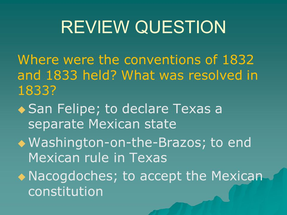 REVIEW QUESTION Where were the conventions of 1832 and 1833 held What was resolved in 1833 San Felipe; to declare Texas a separate Mexican state.