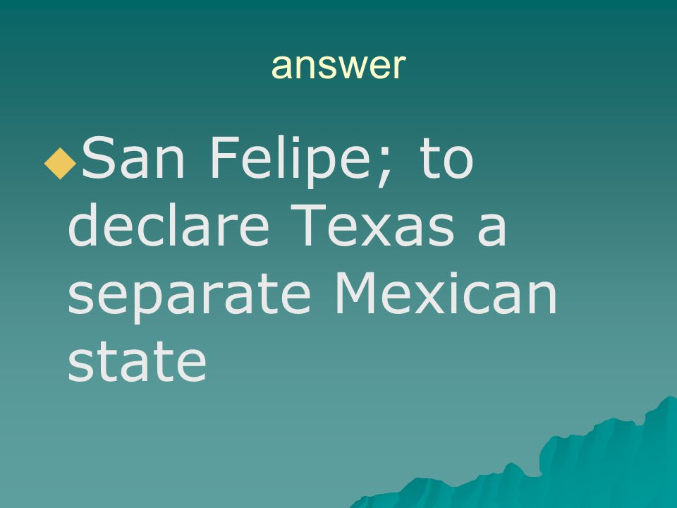 San Felipe; to declare Texas a separate Mexican state