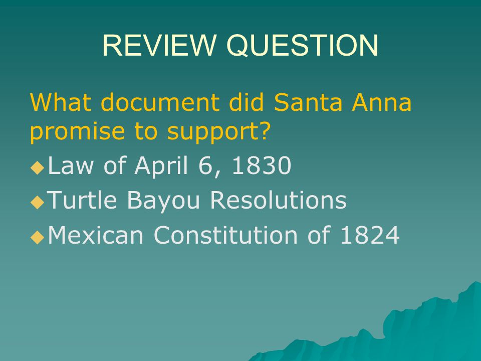 REVIEW QUESTION What document did Santa Anna promise to support