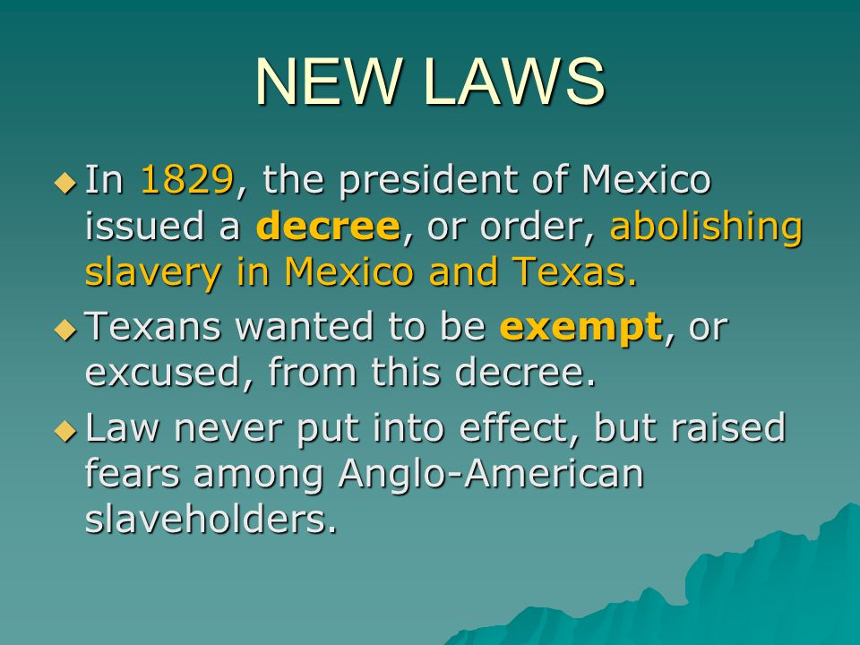 NEW LAWS In 1829, the president of Mexico issued a decree, or order, abolishing slavery in Mexico and Texas.