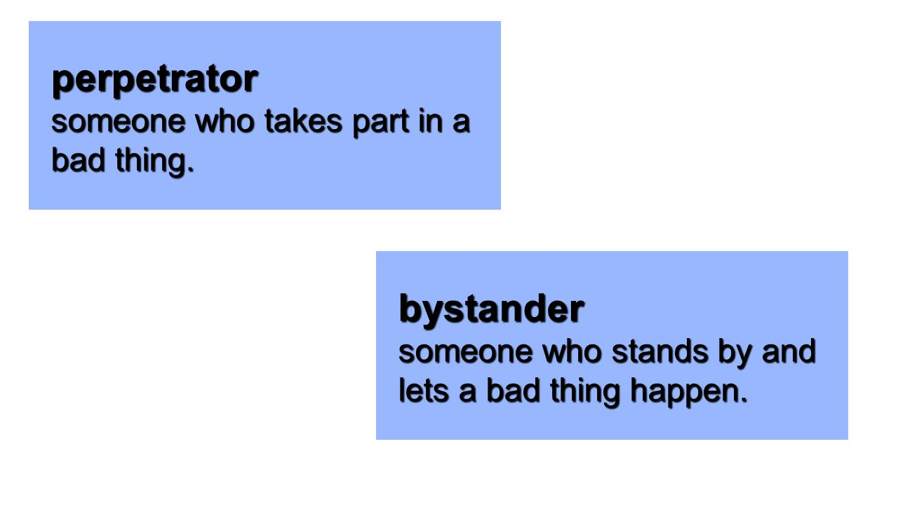 perpetrator bystander someone who takes part in a bad thing.