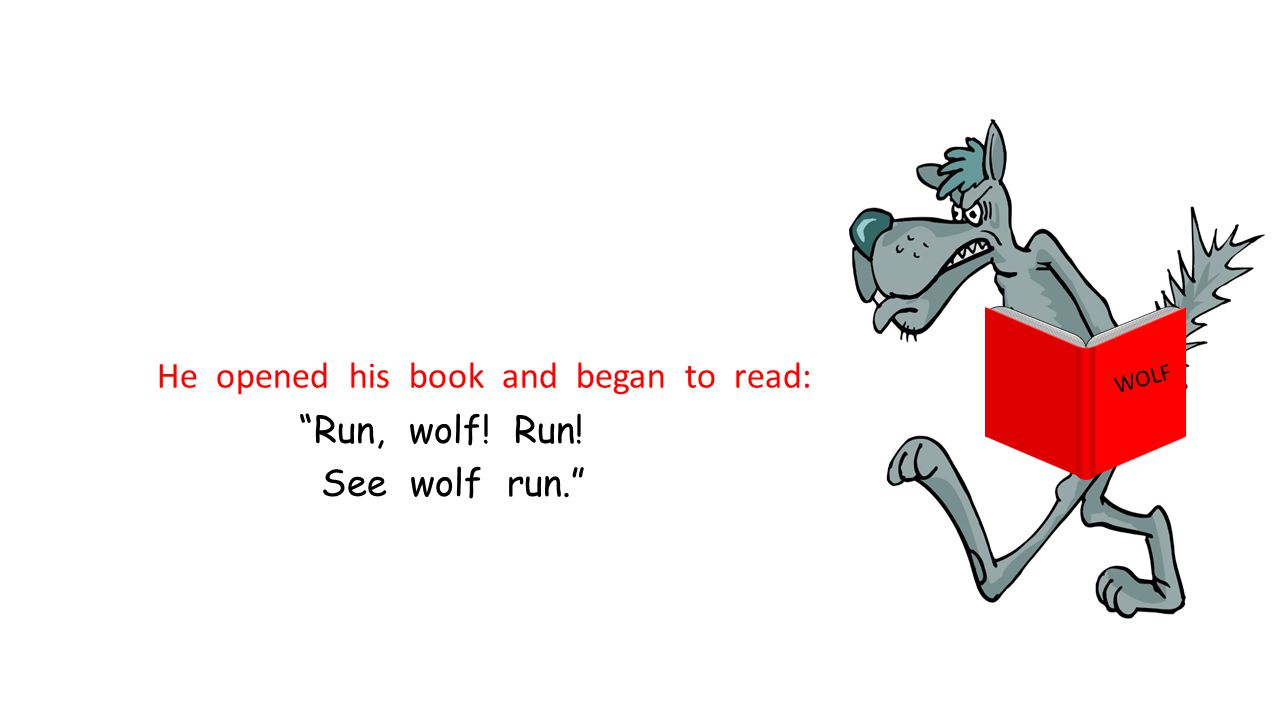 He opened his book and began to read: Run, wolf! Run! See wolf run.