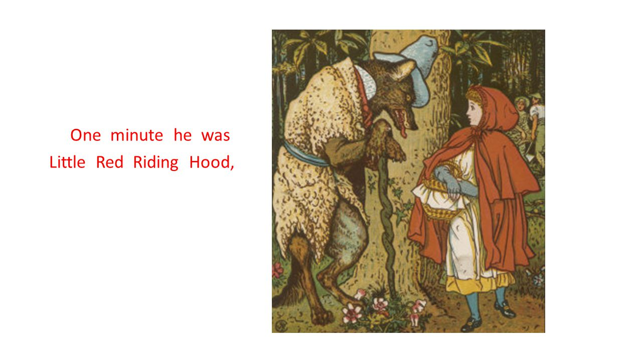One minute he was Little Red Riding Hood,