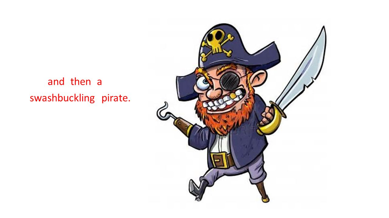 and then a swashbuckling pirate.