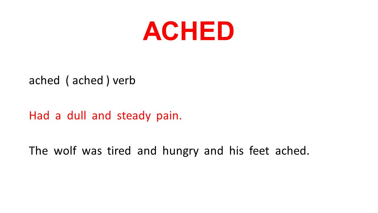 ACHED ached ( ached ) verb Had a dull and steady pain.
