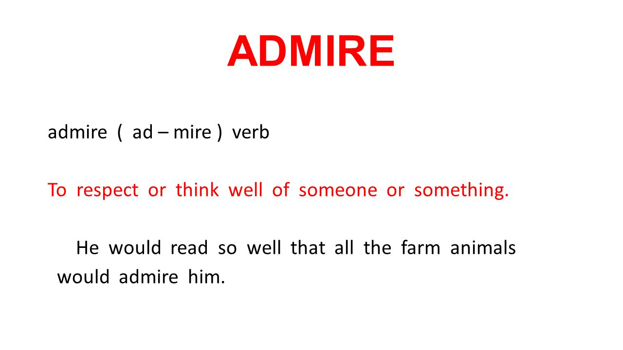 ADMIRE admire ( ad – mire ) verb To respect or think well of someone or something.