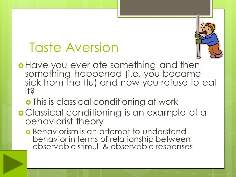 Taste Aversion Have you ever ate something and then something happened (i.e. you became sick from the flu) and now you refuse to eat it