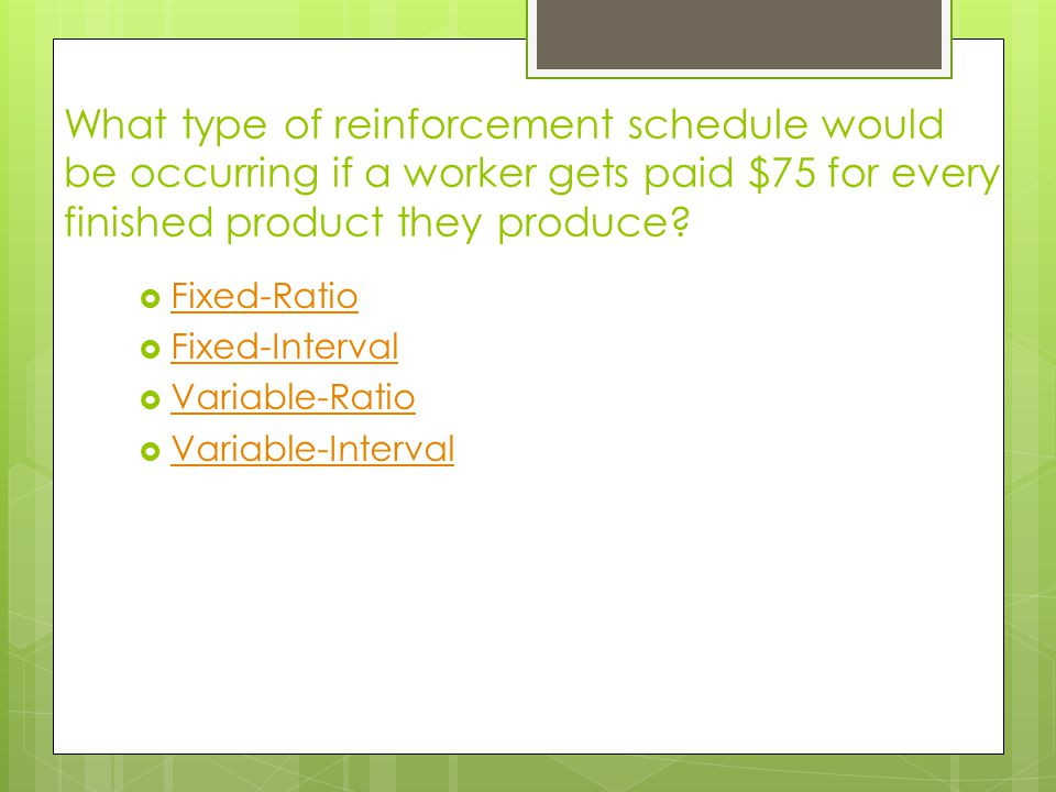 What type of reinforcement schedule would be occurring if a worker gets paid $75 for every finished product they produce