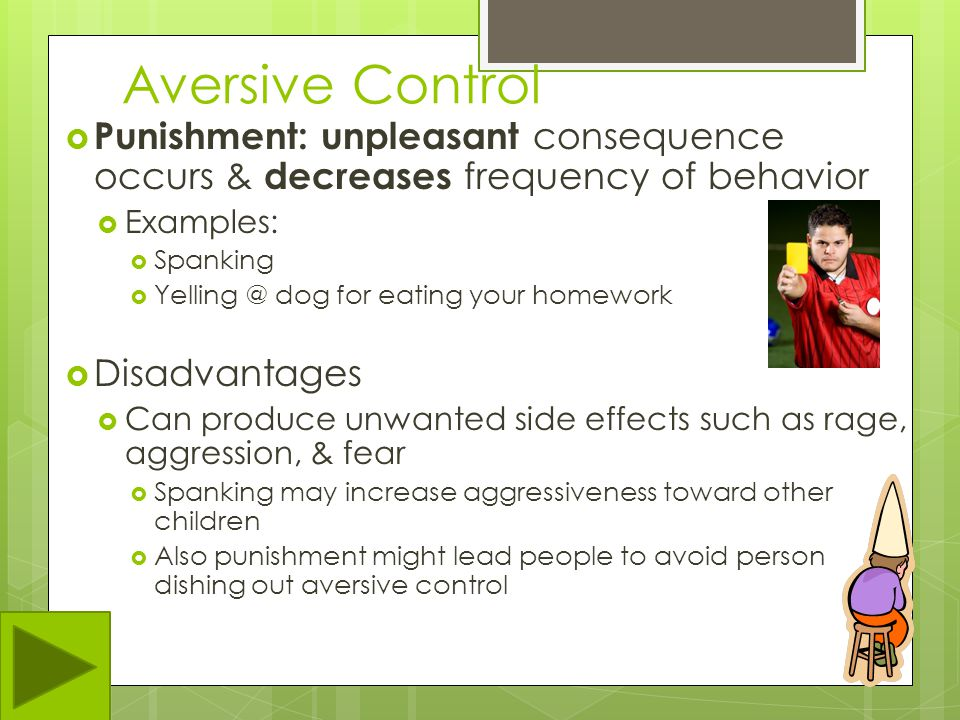 Aversive Control Punishment: unpleasant consequence occurs & decreases frequency of behavior. Examples: