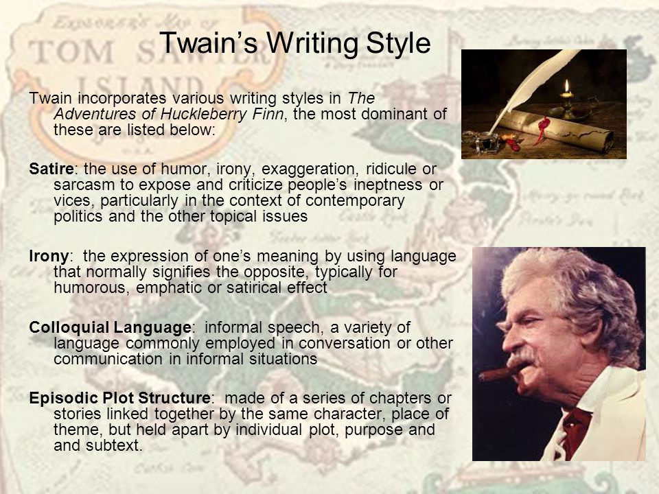 Twain's Writing Style Twain incorporates various writing styles in The Adventures of Huckleberry Finn, the most dominant of these are listed below: