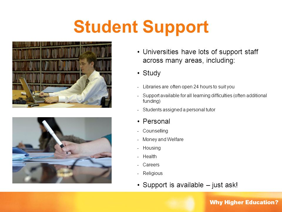 Student Support Universities have lots of support staff across many areas, including: Study. - Libraries are often open 24 hours to suit you.