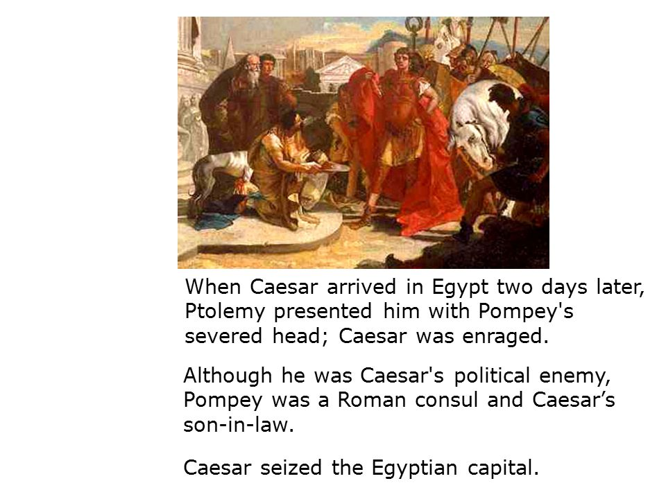 When Caesar arrived in Egypt two days later, Ptolemy presented him with Pompey s severed head; Caesar was enraged.