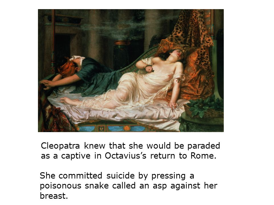 Cleopatra knew that she would be paraded as a captive in Octavius's return to Rome.
