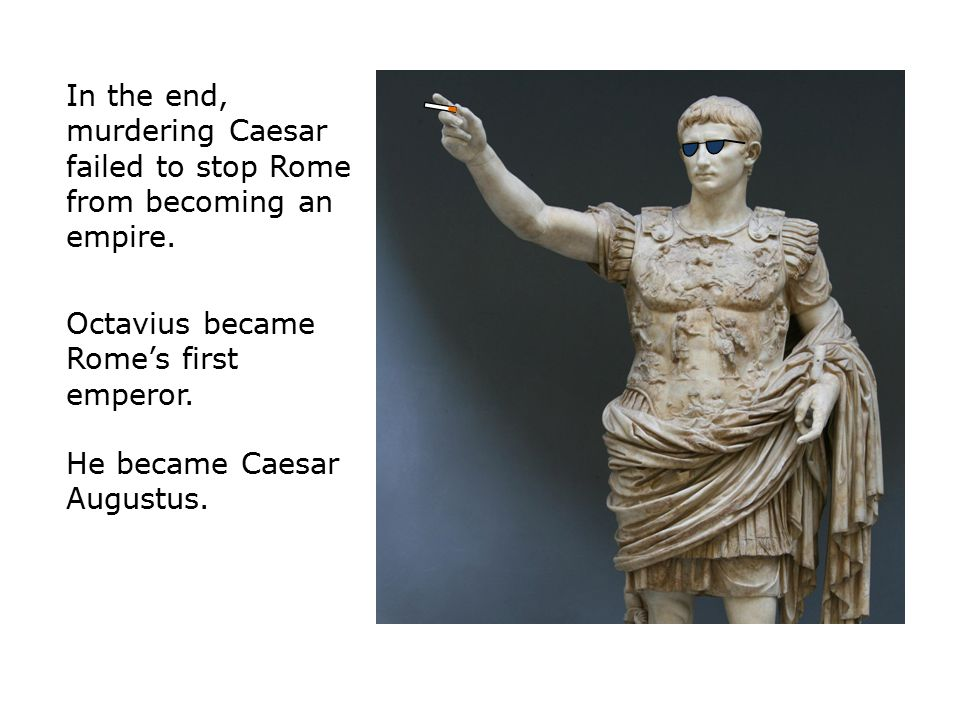 In the end, murdering Caesar failed to stop Rome from becoming an empire.