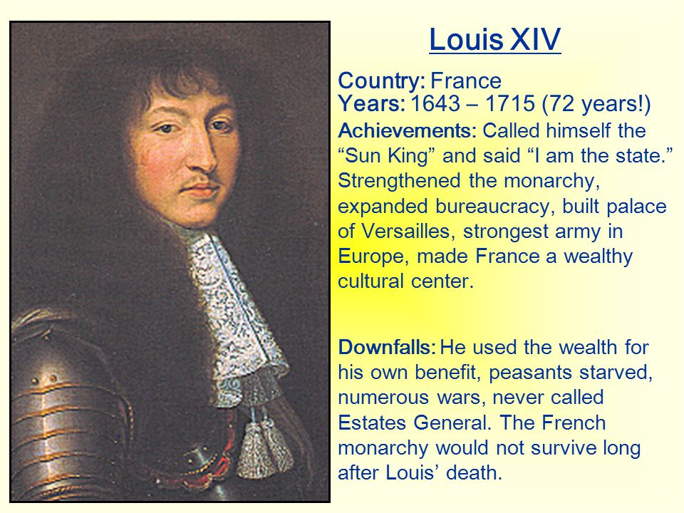 Louis XIV Country: France Years: 1643 – 1715 (72 years!)
