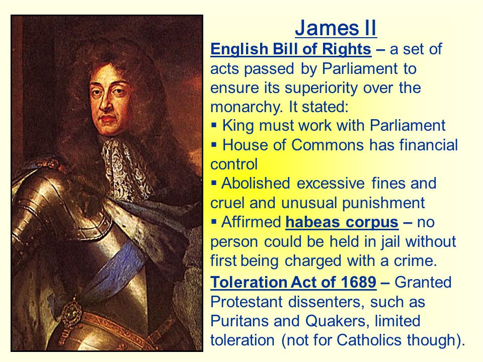 James II English Bill of Rights – a set of acts passed by Parliament to ensure its superiority over the monarchy. It stated: