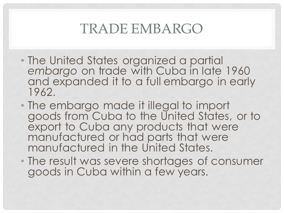Trade embargo The United States organized a partial embargo on trade with Cuba in late 1960 and expanded it to a full embargo in early 1962.
