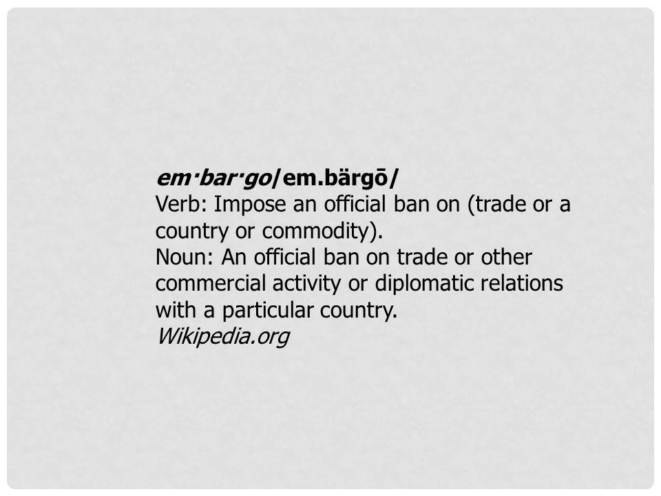 em·bar·go/em.bärgō/ Verb: Impose an official ban on (trade or a country or commodity).