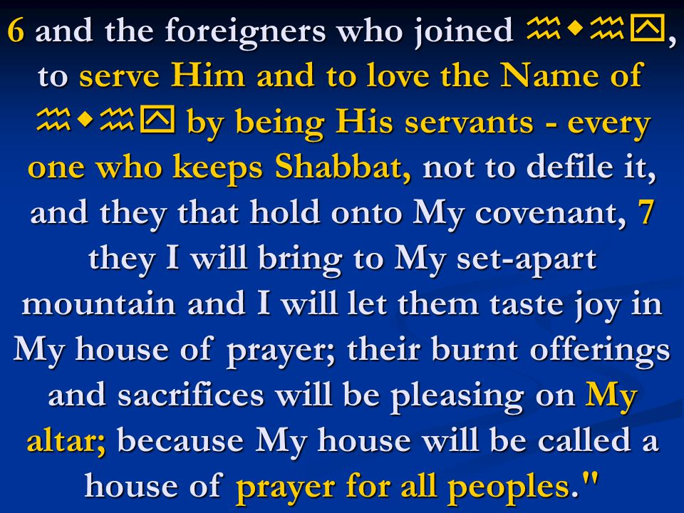 6 and the foreigners who joined hwhy, to serve Him and to love the Name of hwhy by being His servants - every one who keeps Shabbat, not to defile it, and they that hold onto My covenant, 7 they I will bring to My set-apart mountain and I will let them taste joy in My house of prayer; their burnt offerings and sacrifices will be pleasing on My altar; because My house will be called a house of prayer for all peoples.