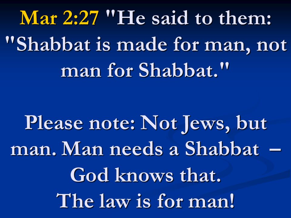 Mar 2:27 He said to them: Shabbat is made for man, not man for Shabbat. Please note: Not Jews, but man.