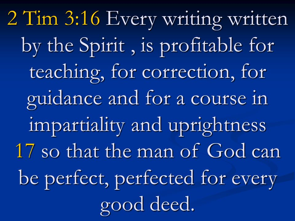 2 Tim 3:16 Every writing written by the Spirit , is profitable for teaching, for correction, for guidance and for a course in impartiality and uprightness 17 so that the man of God can be perfect, perfected for every good deed.