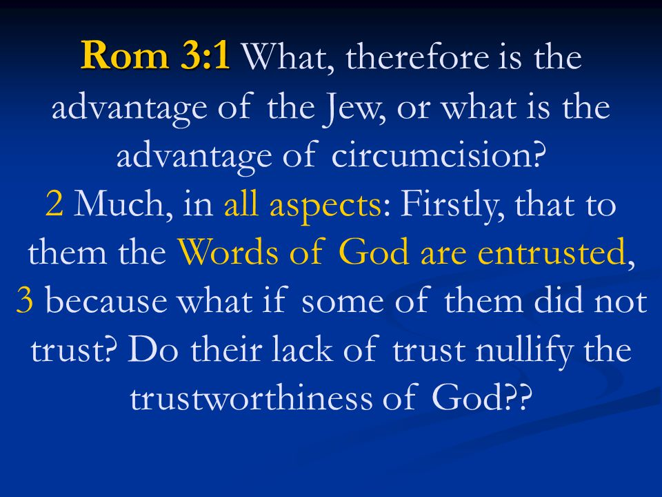 Rom 3:1 What, therefore is the advantage of the Jew, or what is the advantage of circumcision.