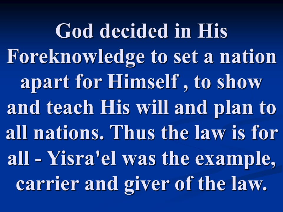 God decided in His Foreknowledge to set a nation apart for Himself , to show and teach His will and plan to all nations.