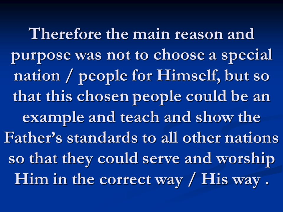 Therefore the main reason and purpose was not to choose a special nation / people for Himself, but so that this chosen people could be an example and teach and show the Father's standards to all other nations so that they could serve and worship Him in the correct way / His way .
