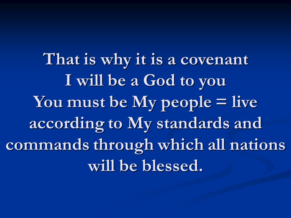 That is why it is a covenant I will be a God to you You must be My people = live according to My standards and commands through which all nations will be blessed.