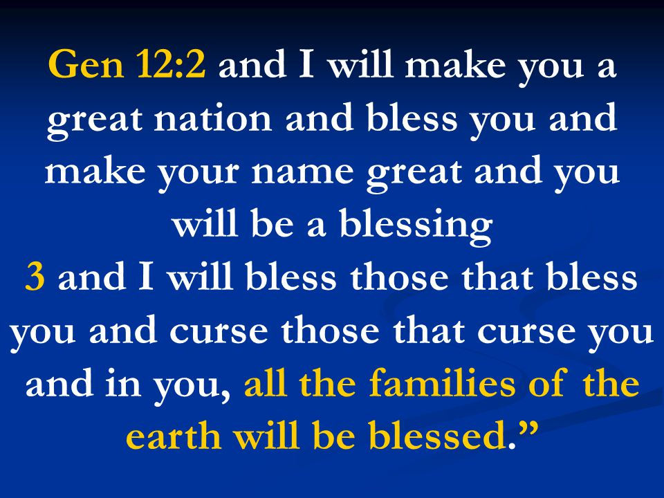 Gen 12:2 and I will make you a great nation and bless you and make your name great and you will be a blessing 3 and I will bless those that bless you and curse those that curse you and in you, all the families of the earth will be blessed.