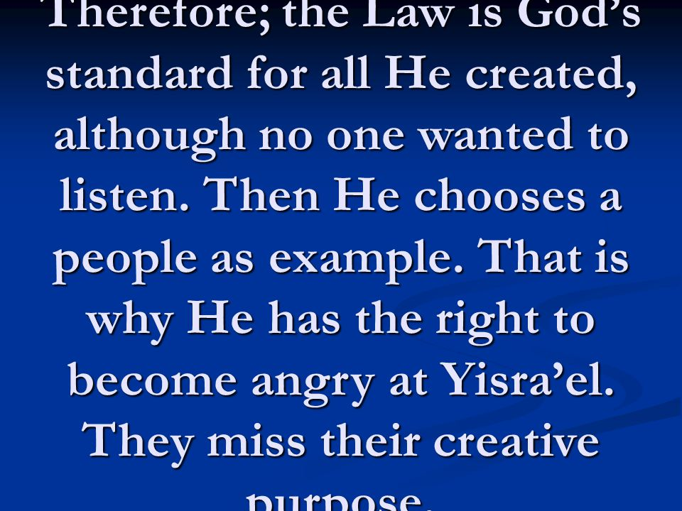 Therefore; the Law is God's standard for all He created, although no one wanted to listen.