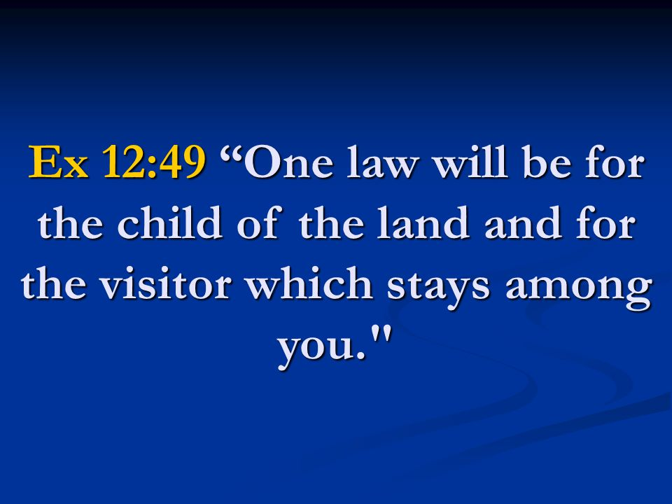 Ex 12:49 One law will be for the child of the land and for the visitor which stays among you.