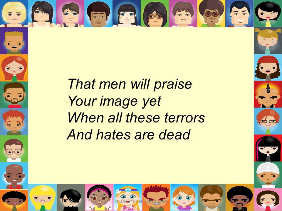 That men will praise Your image yet When all these terrors And hates are dead