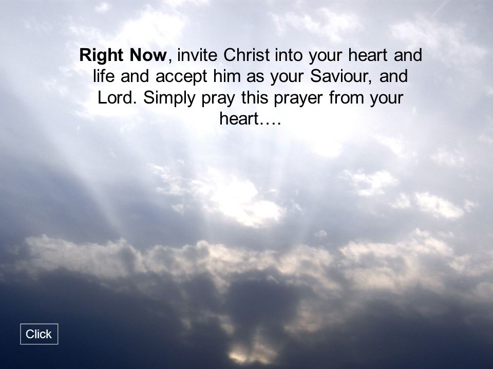 Right Now, invite Christ into your heart and life and accept him as your Saviour, and Lord. Simply pray this prayer from your heart….