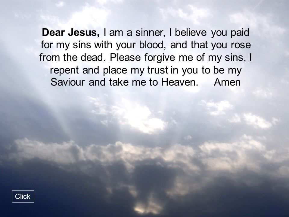 Dear Jesus, I am a sinner, I believe you paid for my sins with your blood, and that you rose from the dead. Please forgive me of my sins, I repent and place my trust in you to be my Saviour and take me to Heaven. Amen