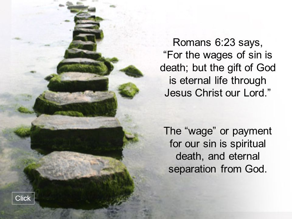 Romans 6:23 says, For the wages of sin is death; but the gift of God is eternal life through Jesus Christ our Lord.