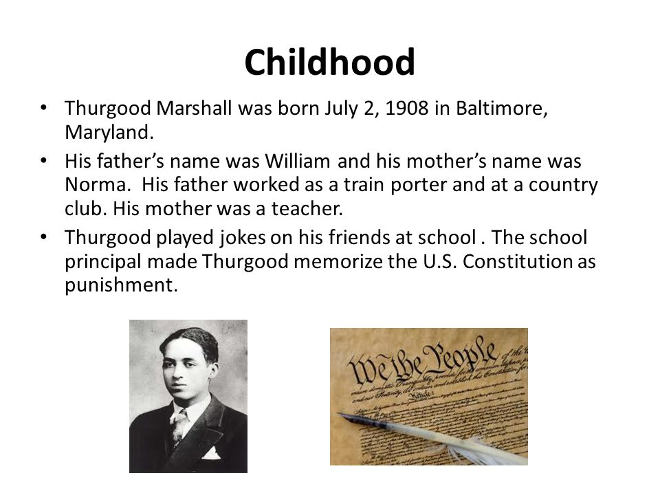 Childhood Thurgood Marshall was born July 2, 1908 in Baltimore, Maryland.
