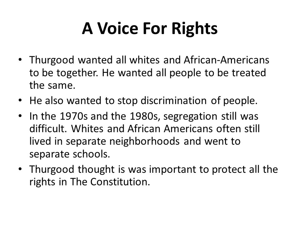 A Voice For Rights Thurgood wanted all whites and African-Americans to be together. He wanted all people to be treated the same.