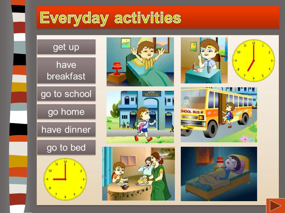 Everyday activities get up have breakfast go to school go home