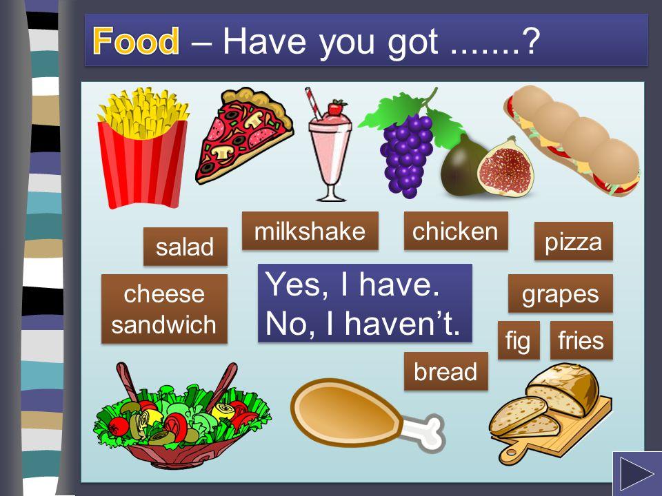 Food – Have you got ....... Yes, I have. No, I haven't. milkshake