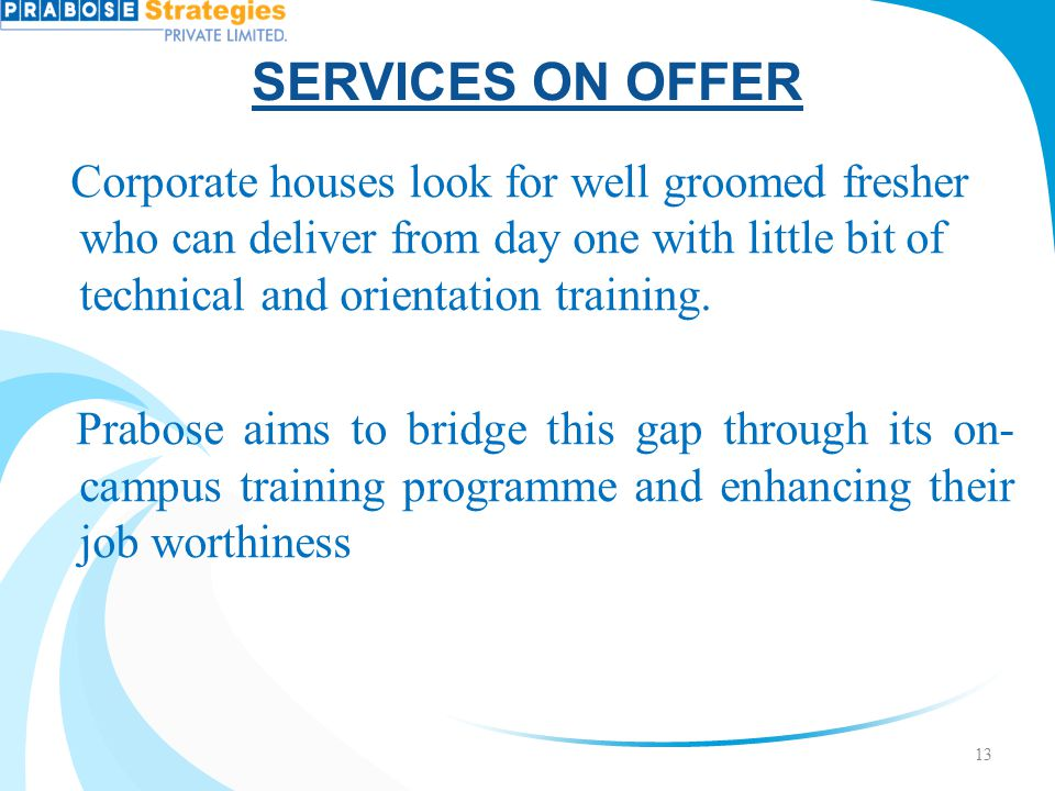 SERVICES ON OFFER Corporate houses look for well groomed fresher who can deliver from day one with little bit of technical and orientation training.
