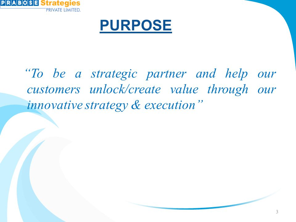 PURPOSE To be a strategic partner and help our customers unlock/create value through our innovative strategy & execution
