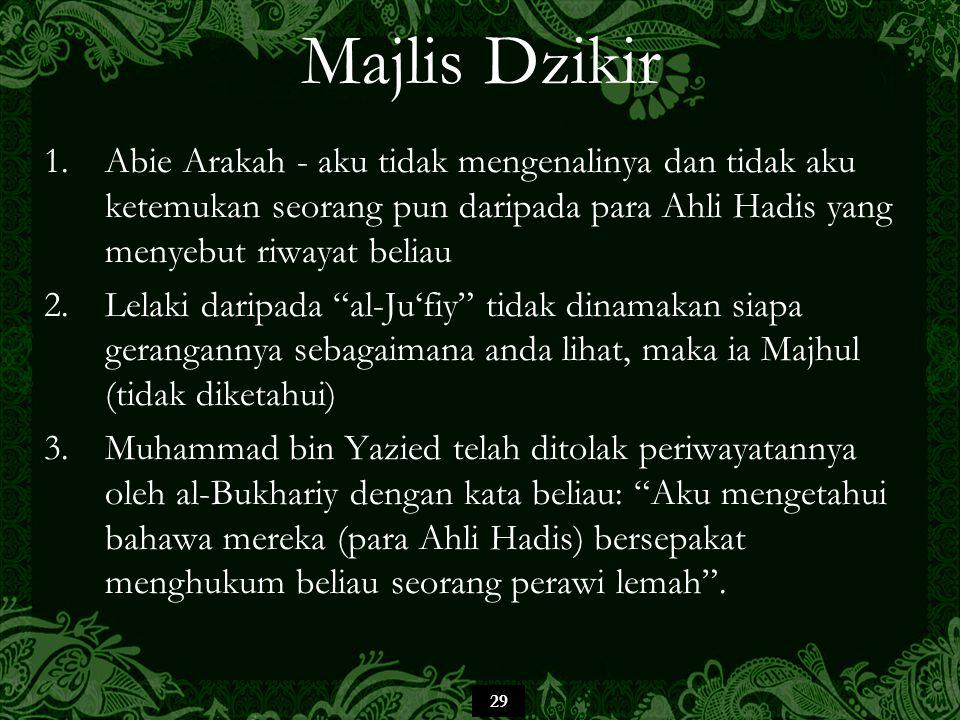 Majlis Dzikir Abie Arakah - aku tidak mengenalinya dan tidak aku ketemukan seorang pun daripada para Ahli Hadis yang menyebut riwayat beliau.