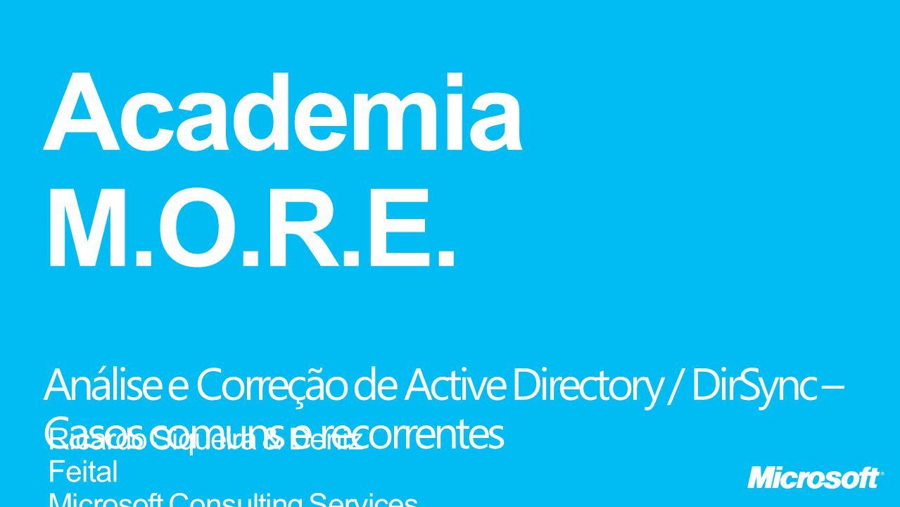 Academia M.O.R.E. Análise e Correção de Active Directory / DirSync – Casos comuns e recorrentes. Ricardo Siqueira & Deniz Feital.