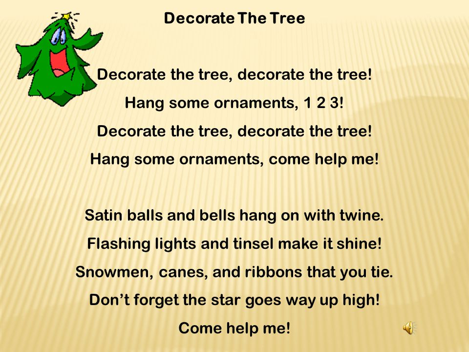 Decorate the tree, decorate the tree! Hang some ornaments, 1 2 3!