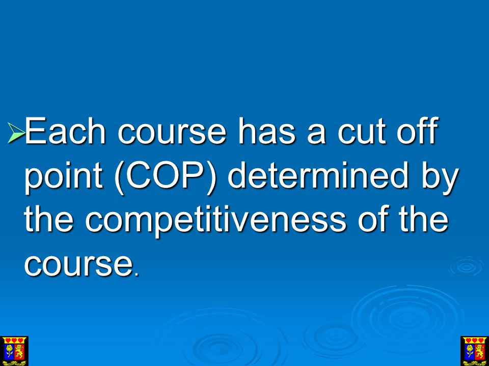Each course has a cut off point (COP) determined by the competitiveness of the course.