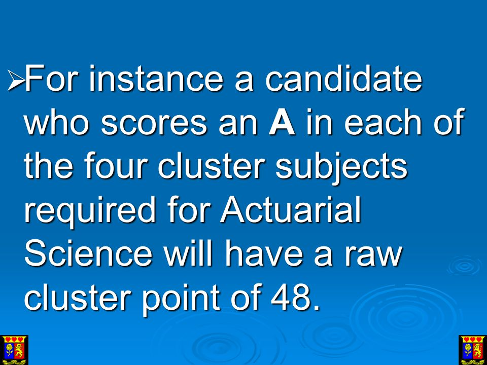For instance a candidate who scores an A in each of the four cluster subjects required for Actuarial Science will have a raw cluster point of 48.