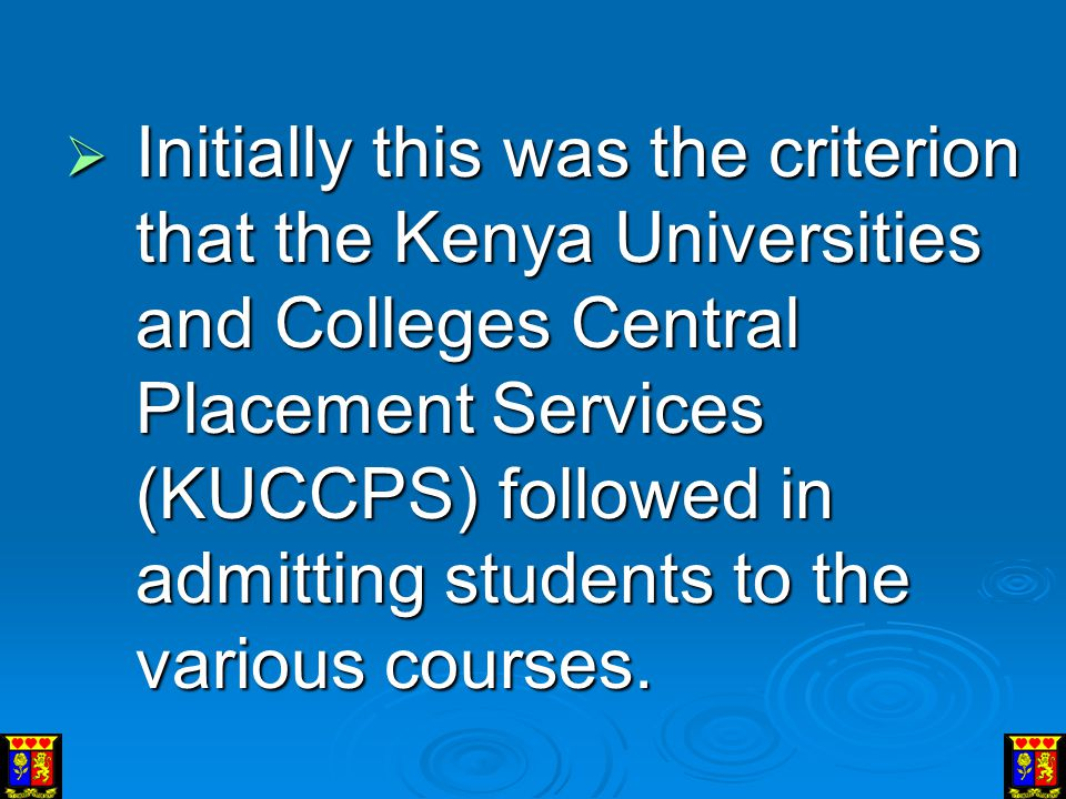 Initially this was the criterion that the Kenya Universities and Colleges Central Placement Services (KUCCPS) followed in admitting students to the various courses.
