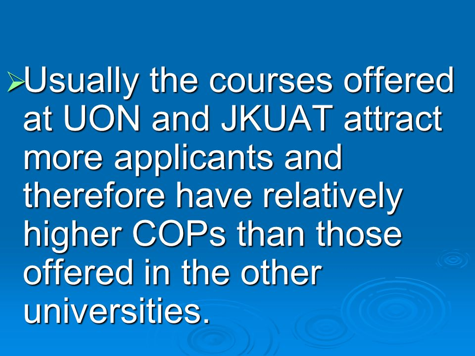 Usually the courses offered at UON and JKUAT attract more applicants and therefore have relatively higher COPs than those offered in the other universities.