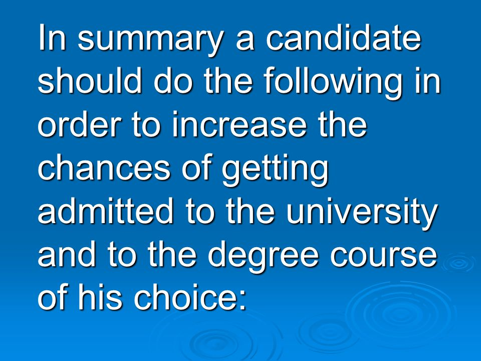 In summary a candidate should do the following in order to increase the chances of getting admitted to the university and to the degree course of his choice: